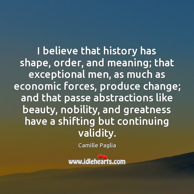 Image, I believe that history has shape, order, and meaning; that exceptional men,