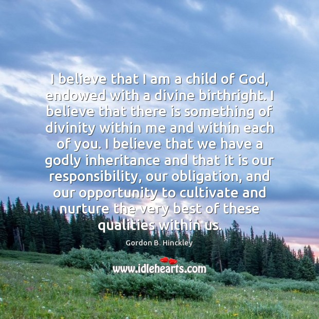 I believe that I am a child of God, endowed with a Gordon B. Hinckley Picture Quote