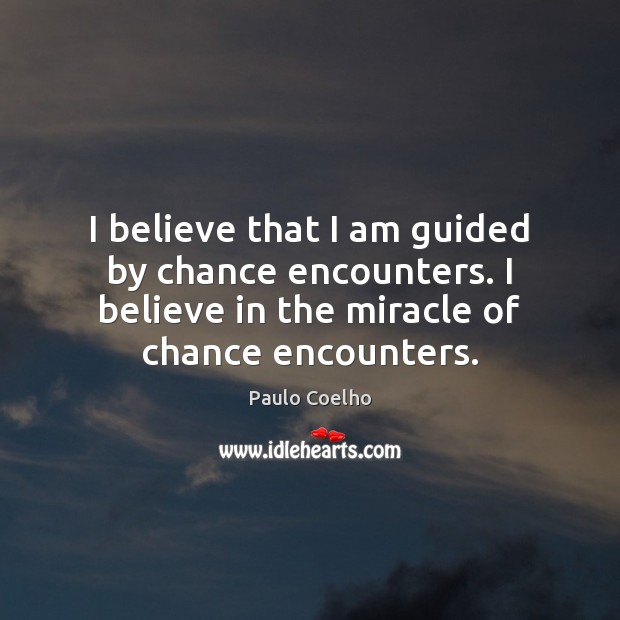 I believe that I am guided by chance encounters. I believe in Paulo Coelho Picture Quote