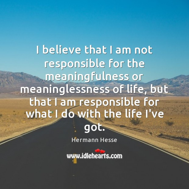 I believe that I am not responsible for the meaningfulness or meaninglessness Image