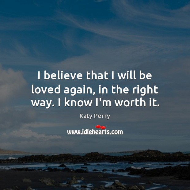 I believe that I will be loved again, in the right way. I know I'm worth it. Image