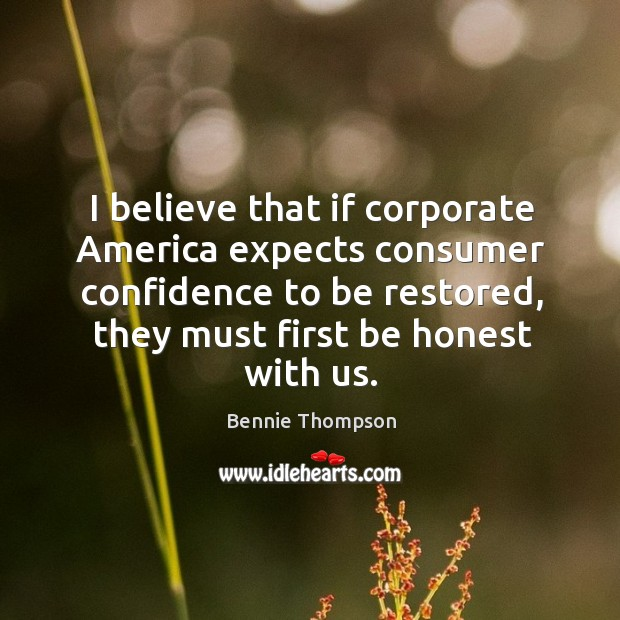 I believe that if corporate america expects consumer confidence to be restored, they must first be honest with us. Image