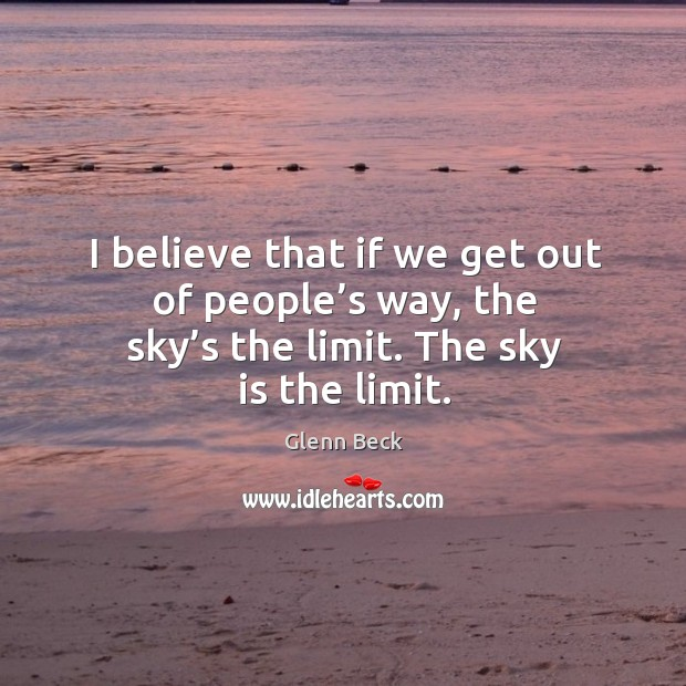 Image, I believe that if we get out of people's way, the sky's the limit. The sky is the limit.