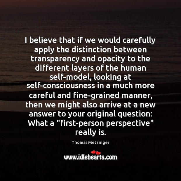 I believe that if we would carefully apply the distinction between transparency Thomas Metzinger Picture Quote