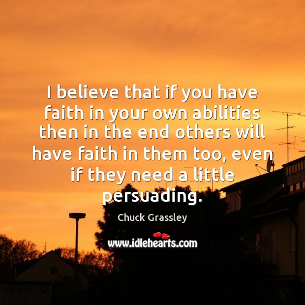 I believe that if you have faith in your own abilities then Chuck Grassley Picture Quote
