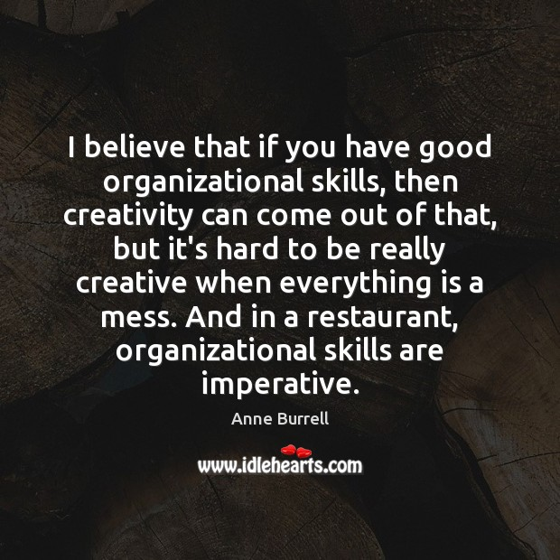 Image, I believe that if you have good organizational skills, then creativity can