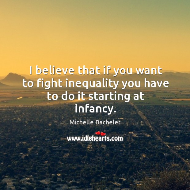 I believe that if you want to fight inequality you have to do it starting at infancy. Michelle Bachelet Picture Quote
