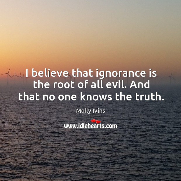 I believe that ignorance is the root of all evil. And that no one knows the truth. Image