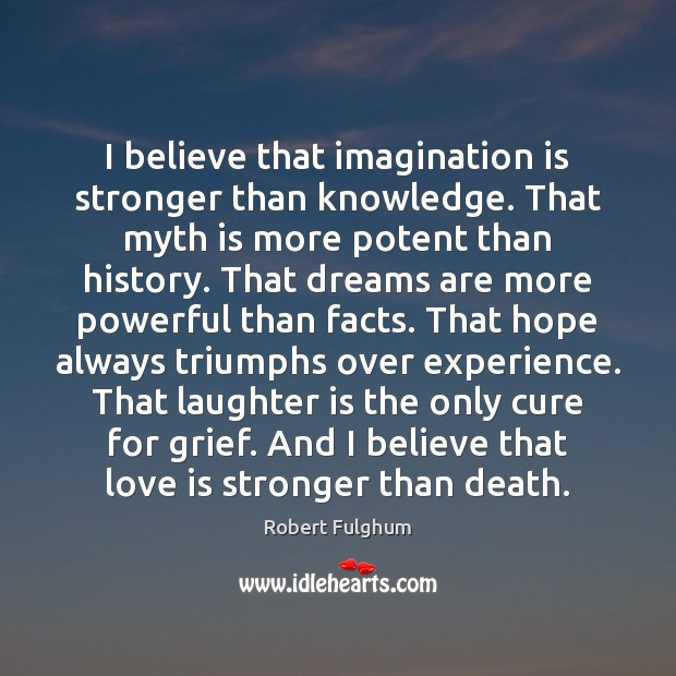 I believe that imagination is stronger than knowledge. That myth is more Imagination Quotes Image