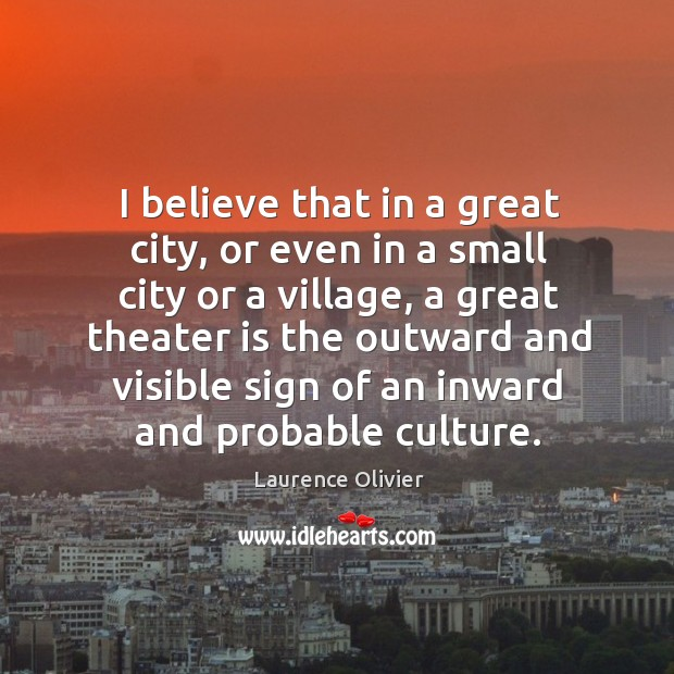 Image, I believe that in a great city, or even in a small city or a village, a great theater is