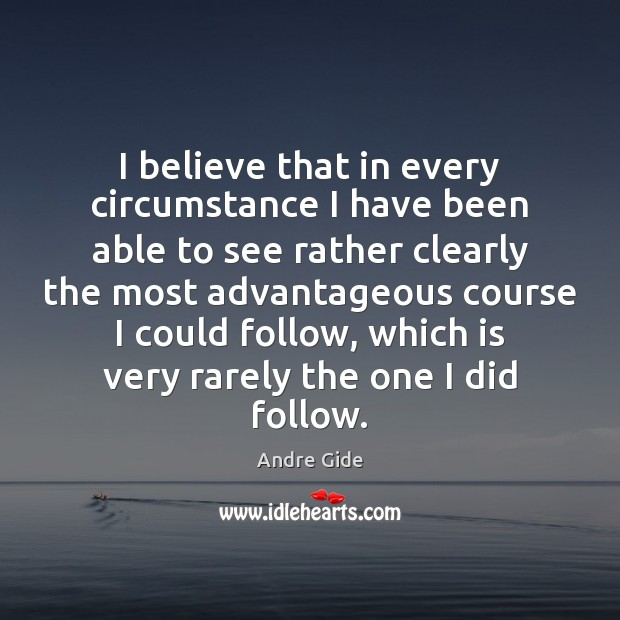 I believe that in every circumstance I have been able to see Andre Gide Picture Quote