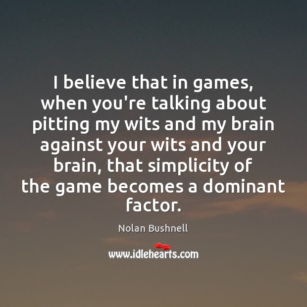 I believe that in games, when you're talking about pitting my wits Nolan Bushnell Picture Quote