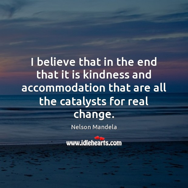 I believe that in the end that it is kindness and accommodation Nelson Mandela Picture Quote