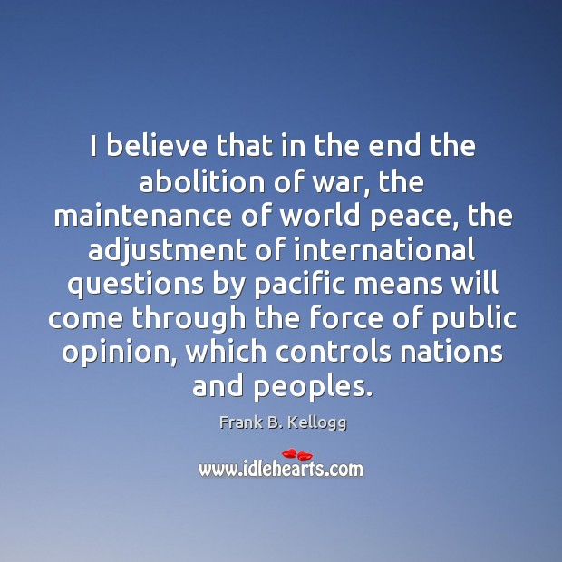 I believe that in the end the abolition of war, the maintenance of world peace Frank B. Kellogg Picture Quote