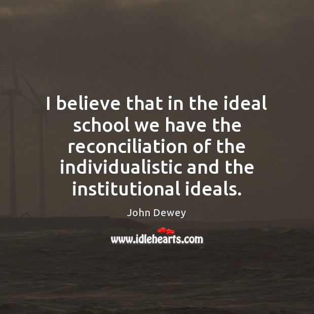 I believe that in the ideal school we have the reconciliation of John Dewey Picture Quote
