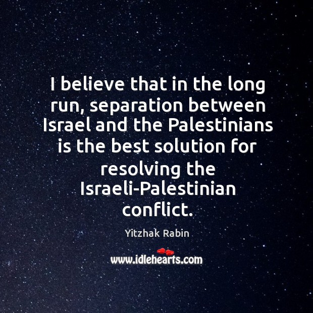 I believe that in the long run, separation between israel and the palestinians is the Yitzhak Rabin Picture Quote