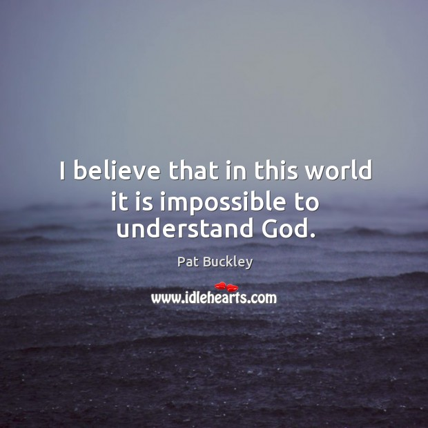 I believe that in this world it is impossible to understand God. Image