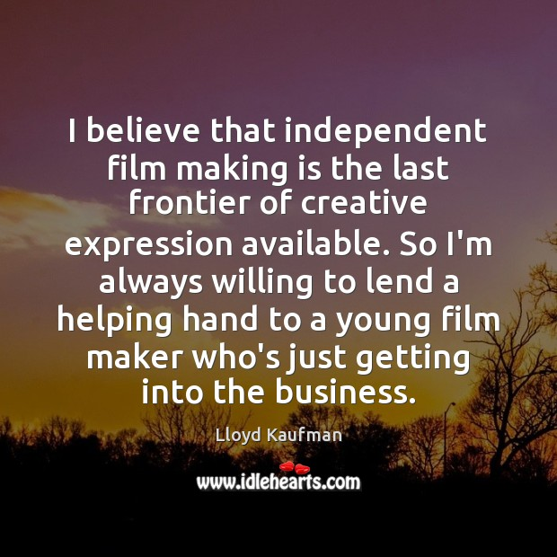 I believe that independent film making is the last frontier of creative Lloyd Kaufman Picture Quote