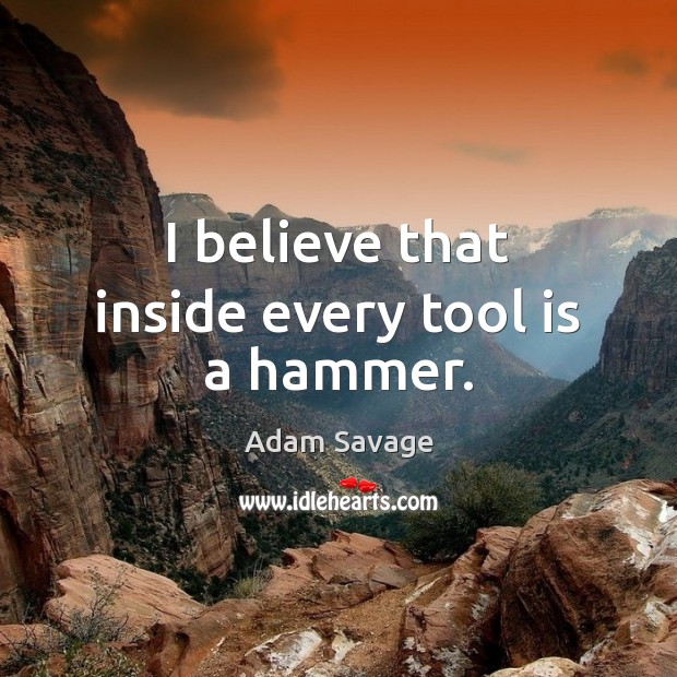 Image, I believe that inside every tool is a hammer.