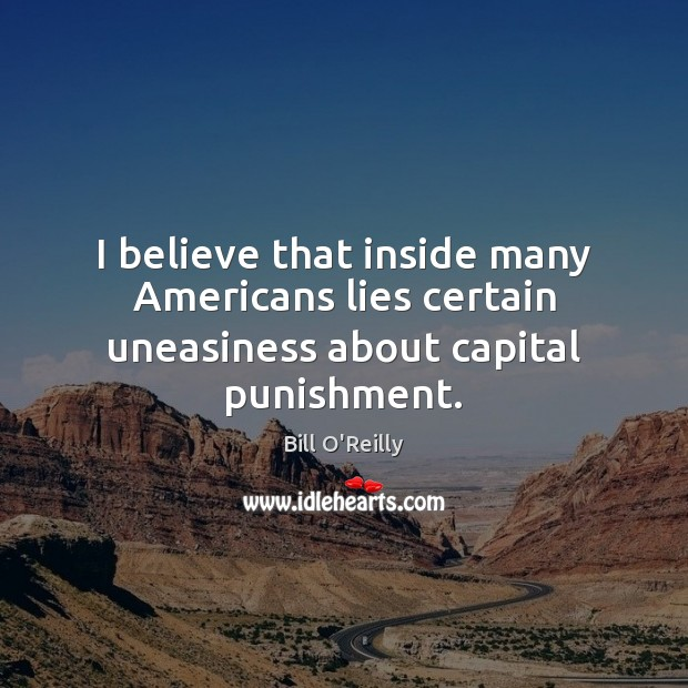 I believe that inside many Americans lies certain uneasiness about capital punishment. Bill O'Reilly Picture Quote