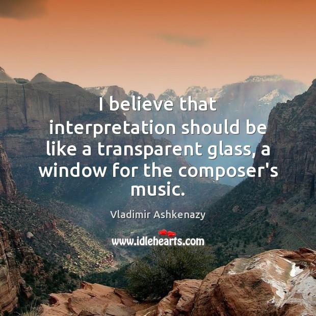 I believe that interpretation should be like a transparent glass, a window Image