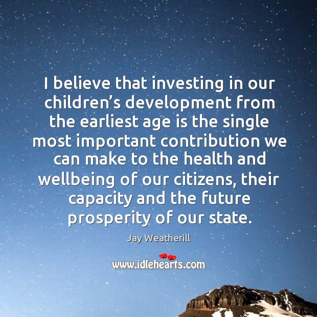 I believe that investing in our children's development from the earliest age is the single Image
