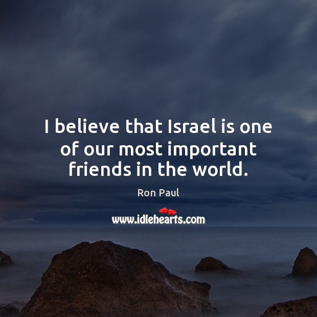 Image, I believe that Israel is one of our most important friends in the world.