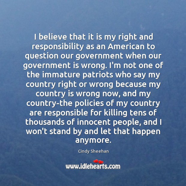 I believe that it is my right and responsibility as an American Cindy Sheehan Picture Quote
