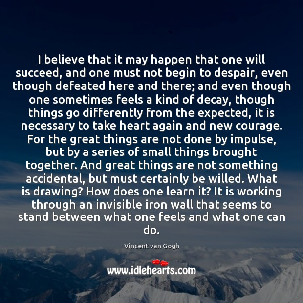 I believe that it may happen that one will succeed, and one Vincent van Gogh Picture Quote