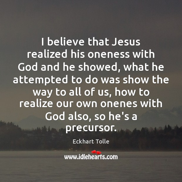 I believe that Jesus realized his oneness with God and he showed, Eckhart Tolle Picture Quote