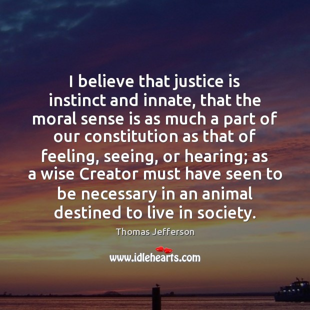 I believe that justice is instinct and innate, that the moral sense Image