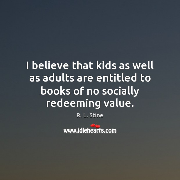I believe that kids as well as adults are entitled to books R. L. Stine Picture Quote