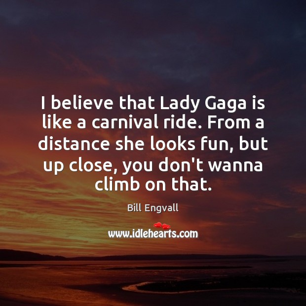 Image, I believe that Lady Gaga is like a carnival ride. From a