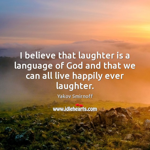 I believe that laughter is a language of God and that we Yakov Smirnoff Picture Quote