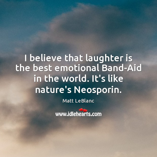 I believe that laughter is the best emotional Band-Aid in the world. Matt LeBlanc Picture Quote