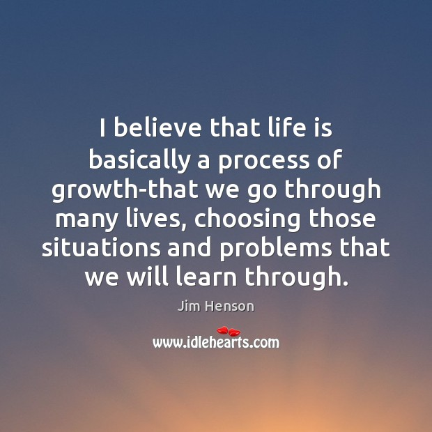 I believe that life is basically a process of growth-that we go Image