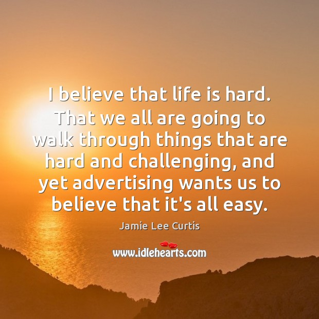 I believe that life is hard. That we all are going to Life is Hard Quotes Image