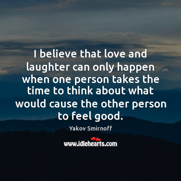 I believe that love and laughter can only happen when one person Laughter Quotes Image