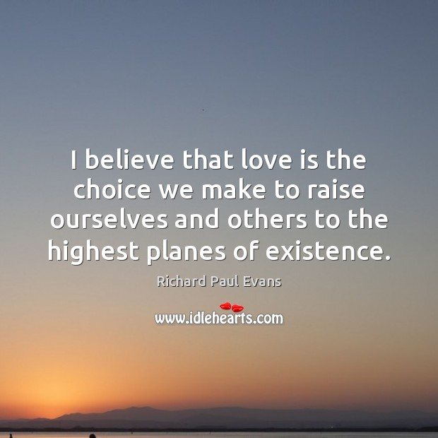 I believe that love is the choice we make to raise ourselves Image