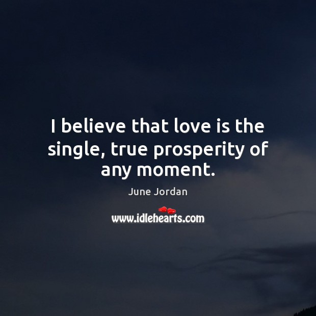 Image, I believe that love is the single, true prosperity of any moment.