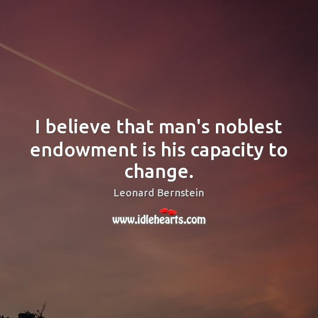 I believe that man's noblest endowment is his capacity to change. Image