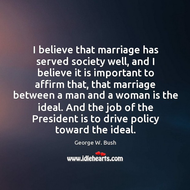 Image, I believe that marriage has served society well, and I believe it