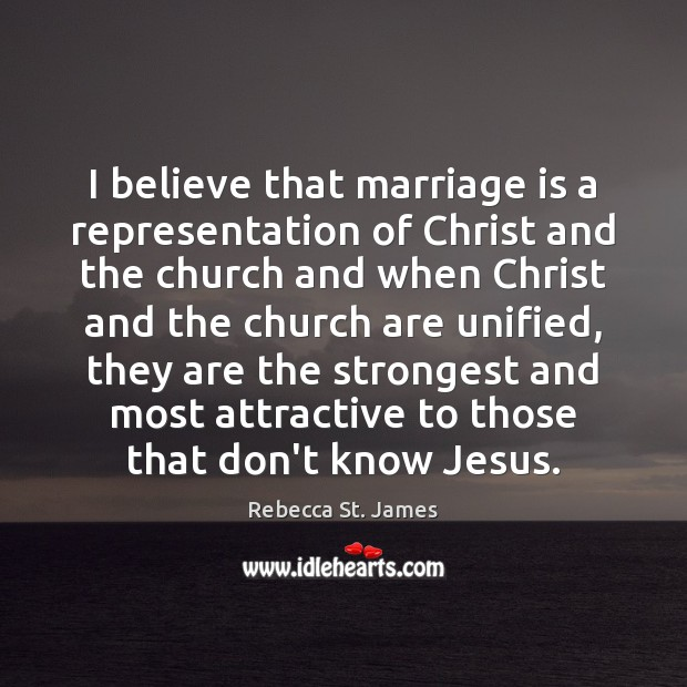 I believe that marriage is a representation of Christ and the church Rebecca St. James Picture Quote