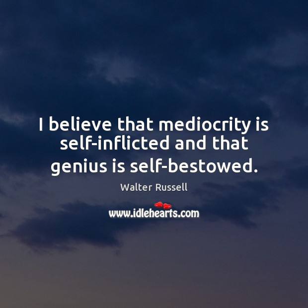 I believe that mediocrity is self-inflicted and that genius is self-bestowed. Walter Russell Picture Quote