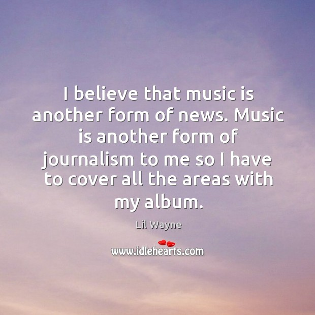 Image, I believe that music is another form of news. Music is another form of journalism to me