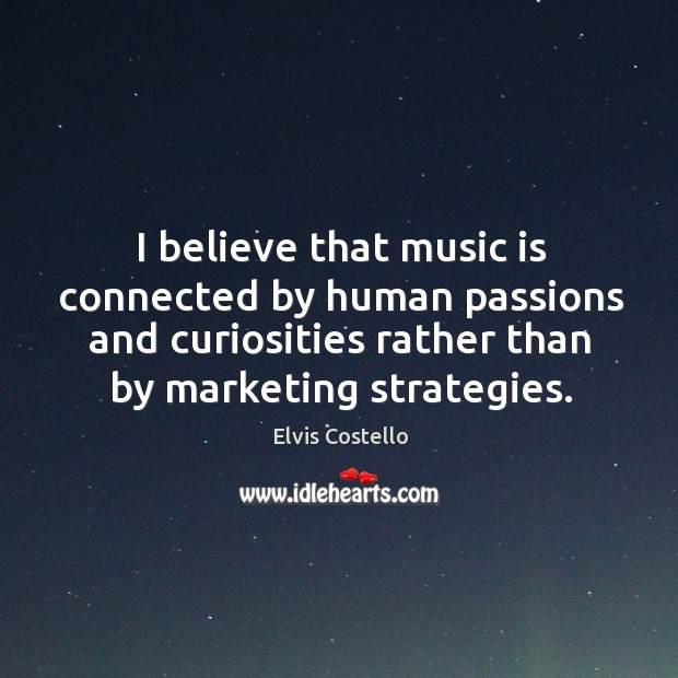 I believe that music is connected by human passions and curiosities rather than by marketing strategies. Image