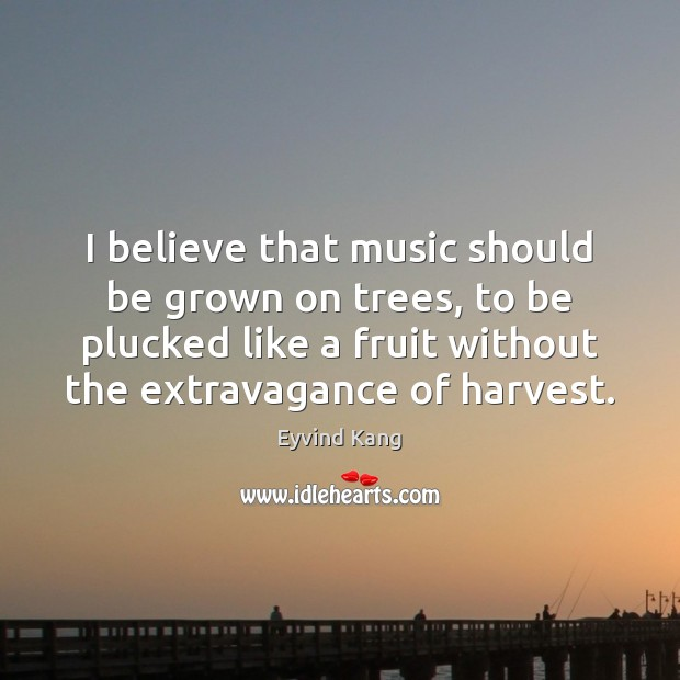 I believe that music should be grown on trees, to be plucked Image