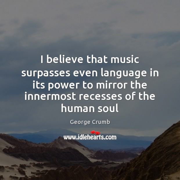 I believe that music surpasses even language in its power to mirror Image