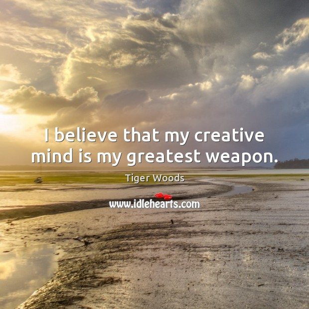 I believe that my creative mind is my greatest weapon. Tiger Woods Picture Quote