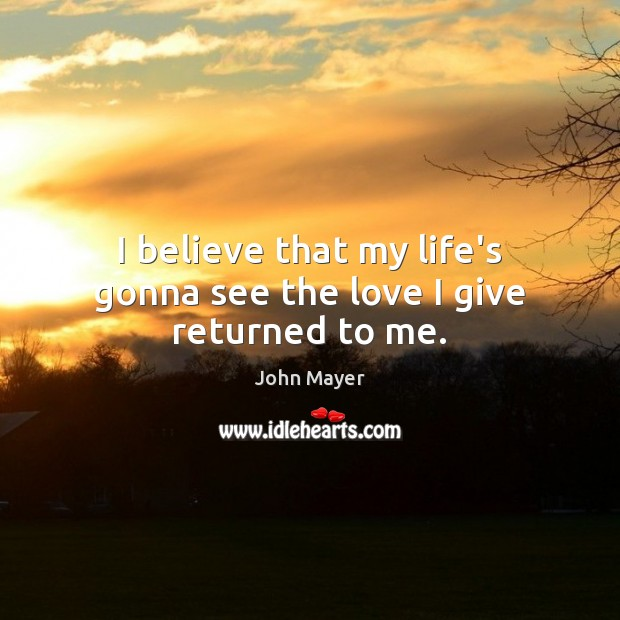 Image, I believe that my life's gonna see the love I give returned to me.